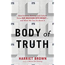 Body of Truth: How Science, History, and Culture Drive Our Obsession with Weight -- and What We Can Do about It (English Edition)