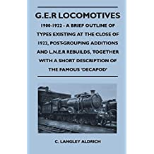 G.E.R Locomotives, 1900-1922 - A Brief Outline of Types Existing at the Close of 1922, Post-Grouping Additions and L.N.E.R Rebuilds, Together With a Short ... of the Famous 'Decapod' (English Edition)