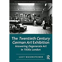 The Twentieth Century German Art Exhibition: Answering Degenerate Art in 1930s London (Routledge Research in Art Museums and Exhibitions) (English Edition)