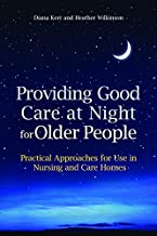 Providing Good Care at Night for Older People: Practical Approaches for Use in Nursing and Care Homes (English Edition)