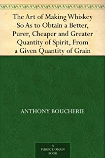 The Art of Making Whiskey So As to Obtain a Better, Purer, Cheaper and Greater Quantity of Spirit, From a Given Quantity o...
