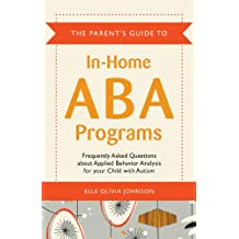 The Parent's Guide to In-Home ABA Programs: Frequently Asked Questions about Applied Behavior Analysis for your Child with Autism (English Edition)