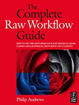 The Complete Raw Workflow Guide: How to get the most from your raw images in Adobe Camera Raw, Lightroom, Photoshop, and E...