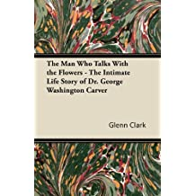 The Man Who Talks With the Flowers - The Intimate Life Story of Dr. George Washington Carver (English Edition)