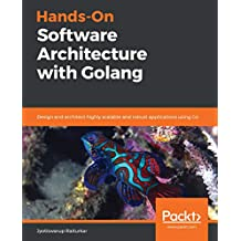 Hands-On Software Architecture with Golang: Design and architect highly scalable and robust applications using Go (English Edition)