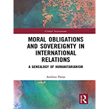 Moral Obligations and Sovereignty in International Relations: A Genealogy of Humanitarianism (Global Institutions) (English Edition)