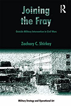 """""""Joining the Fray: Outside Military Intervention in Civil Wars (Military Strategy and Operational Art) (English Edition)"""",作者:[Zachary C. Shirkey]"""