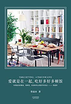 """""""爱就是在一起,吃好多好多顿饭(让生活变得美且有仪式感的答案之书,关于美丽餐桌和餐桌上的欢乐时光)"""",作者:[曾焱冰]"""