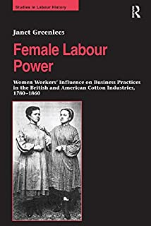 Female Labour Power: Women Workers' Influence on Business Practices in the British and American Cotton Industries, 1780–18...