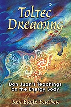 """""""Toltec Dreaming: Don Juan's Teachings on the Energy Body (English Edition)"""",作者:[Ken Eagle Feather]"""