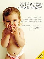 提升式亲子教育:如何做靠谱的家长(孩子0~3岁到青少年阶段,新晋父母应该知道的常识与原则。婴儿天生的学习能力远超我们的想象!)