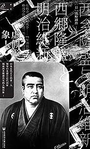 西乡隆盛与明治维新【日本近代史上的第一人,领导日本建立近代国家,揭露西乡隆盛真实的人物形象!】 (索恩系列)