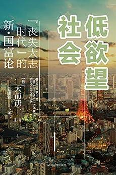"""""""低欲望社会:""""丧失大志时代""""的新·国富论【上海译文出品!日本著名管理学家、经济评论家大前研一,对症论策引爆东亚的话题之作!】"""",作者:[大前研一(Kenichi Ohmae), 姜建强]"""
