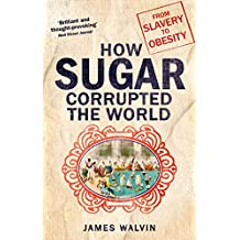 Sugar: The world corrupted, from slavery to obesity (English Edition)