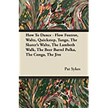How To Dance - Flow Foxtrot, Waltz, Quickstep, Tango, The Skater's Waltz, The Lambeth Walk, The Beer Barrel Polka, The Conga, The Jive (English Edition)