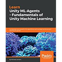 Learn Unity ML-Agents – Fundamentals of Unity Machine Learning: Incorporate new powerful ML algorithms such as Deep Reinforcement Learning for games (English Edition)