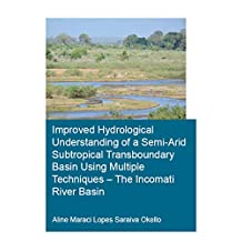 Improved Hydrological Understanding of a Semi-Arid Subtropical Transboundary Basin Using Multiple Techniques - The Incomati River Basin (IHE Delft PhD Thesis Series) (English Edition)