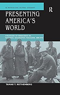 Presenting America's World: Strategies of Innocence in National Geographic Magazine, 1888-1945 (Re-materialising Cultural ...