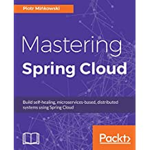 Mastering Spring Cloud: Build self-healing, microservices-based, distributed systems using Spring Cloud (English Edition)