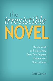 The Irresistible Novel: How to Craft an Extraordinary Story That Engages Readers from Start to Finish (English Edition)
