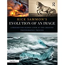 Rick Sammon's Evolution of an Image: A Behind-the-Scenes Look at the Creative Photographic Process (English Edition)