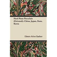 Hard Paste Porcelain (Oriental); China, Japan, Siam, Korea (English Edition)