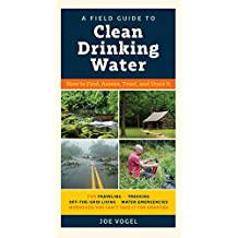 A Field Guide to Clean Drinking Water: How to Find, Assess, Treat, and Store It (English Edition)