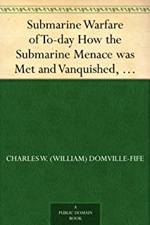 Submarine Warfare of To-day How the Submarine Menace was Met and Vanquished, With Descriptions of the Inventions and Devic...