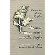 Thomas Chippendale and His Style - A Concise Look at the Most Distinguished English Craftsman (English Edition)
