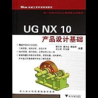 UG NX 10 产品设计基础 (机械工程系列规划教材,新一代的UGNX三维建模立体教材)