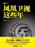 凤凰卫视这些年(中国传媒业破局者自述,揭开一个传媒巨头崛起的秘密,一段关于人文与理性精神成长的真实回忆。)