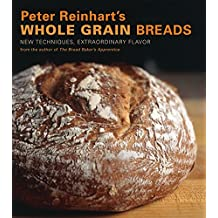 Peter Reinhart's Whole Grain Breads: New Techniques, Extraordinary Flavor [A Baking Book] (English Edition)