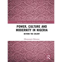 Power, Culture and Modernity in Nigeria: Beyond The Colony (Routledge Studies in the Modern History of Africa Book 2) (English Edition)