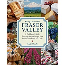 Eating Local in the Fraser Valley: A Food-Lover's Guide, Featuring Over 70 Recipes from Farmers, Producers, and Chefs (English Edition)