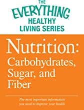 Nutrition: Carbohydrates, Sugar, and Fiber: The most important information you need to improve your health (The Everything...