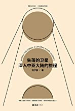 """失落的卫星 : 深入中亚大陆的旅程(""""全球真实故事奖""""特别关注作品,罗新、许知远一致推荐! 中亚版《寻路中国》。)"""