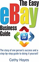 The Easy eBay Business Guide: The story of one person's success and a step-by-step guide to doing it yourself (English Edi...