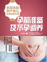 名院名医孕产育儿全程指导方案:孕前准备及不孕调养(针对中国女性体质定制的个性化调养方案,排毒与全面调养相结合,确保高质量卵子的诞生)
