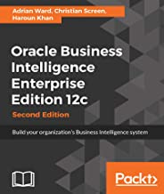 Oracle Business Intelligence Enterprise Edition 12c - Second Edition: Build your organization's Business Intelligence syst...