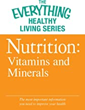 Nutrition: Vitamins and Minerals: The most important information you need to improve your health (The Everything® Healthy ...