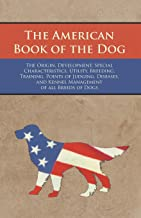 The American Book of the Dog - The Origin, Development, Special Characteristics, Utility, Breeding, Training, Points of Ju...
