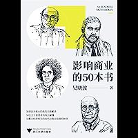 影响商业的50本书(吴晓波年度重磅新作!6大模块加吴晓波亲制知识图谱,一本书带你读懂:近300年来的经济理论迭代、商业发…