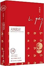 大城北京(历史与文化同在,生活与艺术相间,北京具有一个伟大的古老的性格。林语堂指定授权纪念典藏版。)