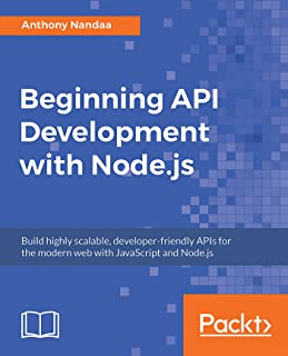 Beginning API Development with Node.js: Build highly scalable, developer-friendly APIs for the modern web with JavaScript ...