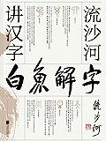 白鱼解字:流沙河讲汉字【大冰推荐的汉字科普国民读本!现代通俗版《说文解字》,干货、笑点、情怀,一应俱全!】