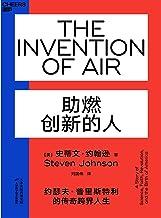 助燃创新的人(透过氧气发现者约瑟夫 • 普里斯特利传奇跨界人生,揭示创新者如何激发无限的相邻可能,成为思想界的关键物种!)