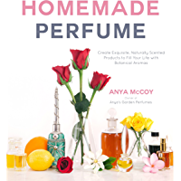 Homemade Perfume: Create Exquisite, Naturally Scented Produc…