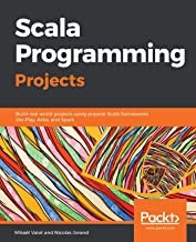 Scala Programming Projects: Build real world projects using popular Scala frameworks like Play, Akka, and Spark (English E...