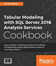 Tabular Modeling with SQL Server 2016 Analysis Services Cookbook (English Edition)