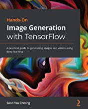 Hands-On Image Generation with TensorFlow: A practical guide to generating images and videos using deep learning (English ...